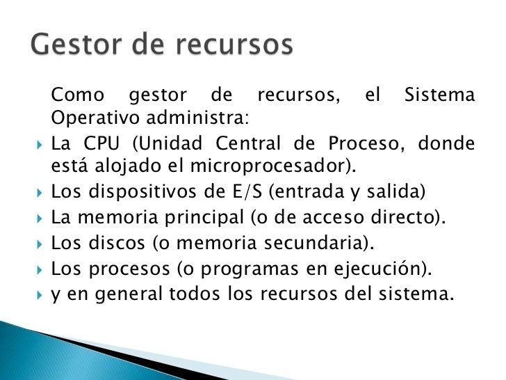 Como gestor de recursos, el Sistema    Operativo administra:   La CPU (Unidad Central de Proceso, donde    está alojado e...