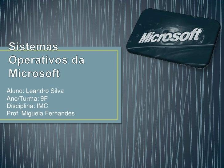 Sistemas Operativos da Microsoft<br />Aluno: Leandro Silva<br />Ano/Turma: 9F<br />Disciplina: IMC<br />Prof. Miguela Fern...