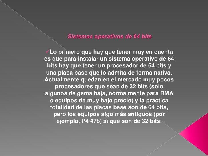 Sistemas operativos de 64 bits<br /><ul><li>Lo primero que hay que tener muy en cuenta es que para instalar un sistema ope...