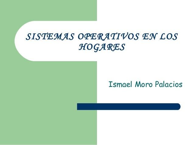 SISTEMAS OPERATIVOS EN LOS HOGARES Ismael Moro Palacios