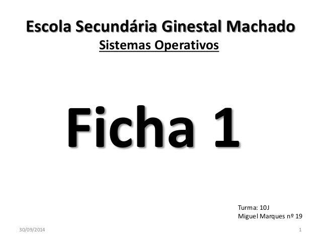 Escola Secundária Ginestal Machado  Sistemas Operativos  Ficha 1  Turma: 10J  Miguel Marques nº 19  30/09/2014 1
