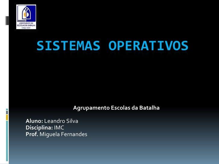 SISTEMAS OPERATIVOS                 Agrupamento Escolas da BatalhaAluno: Leandro SilvaDisciplina: IMCProf. Miguela Fernandes