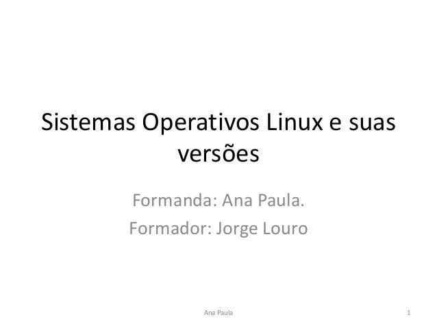 Sistemas Operativos Linux e suas versões Formanda: Ana Paula. Formador: Jorge Louro 1Ana Paula