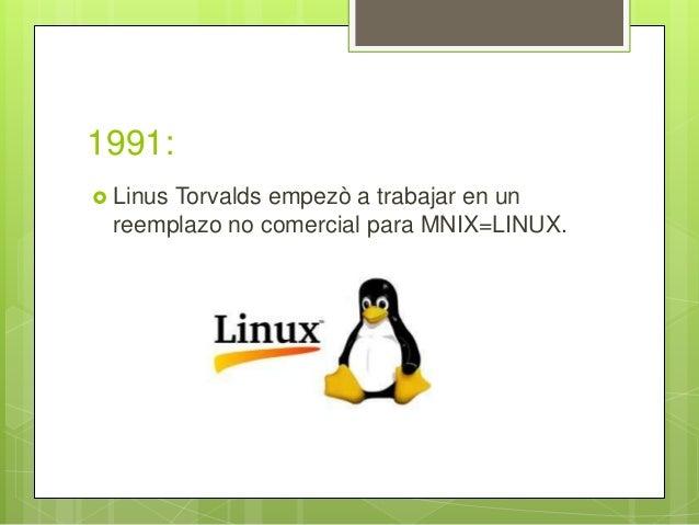 1991:  Linus Torvalds empezò a trabajar en un reemplazo no comercial para MNIX=LINUX.