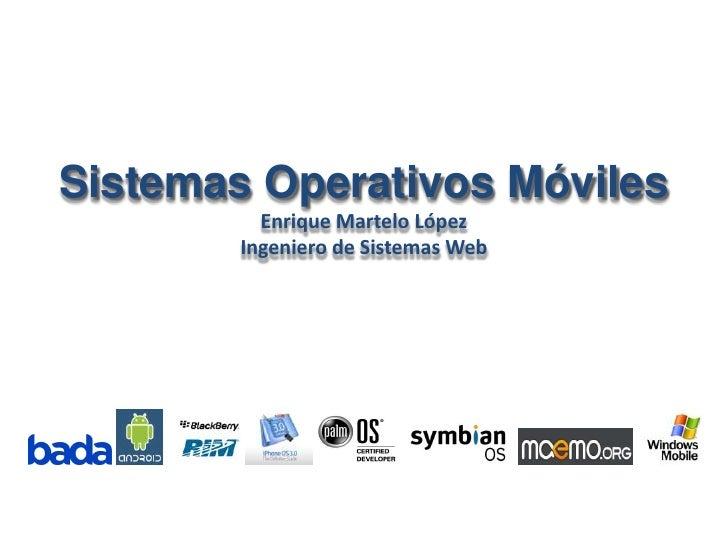 Sistemas Operativos Móviles<br />Enrique Martelo López<br />Ingeniero de Sistemas Web<br />
