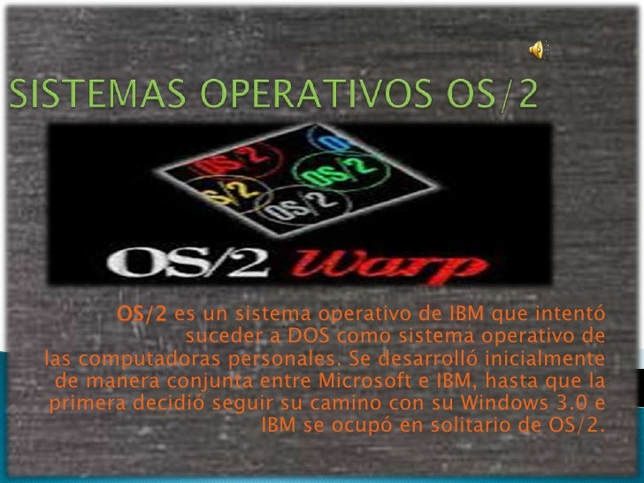 OS/2 es un sistema operativo de IBM que intentó              suceder a DOS como sistema operativo delas computadoras perso...
