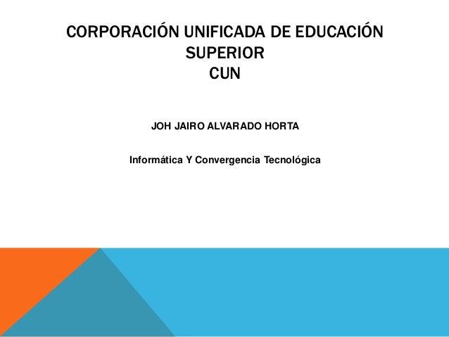 CORPORACIÓN UNIFICADA DE EDUCACIÓN SUPERIOR CUN JOH JAIRO ALVARADO HORTA Informática Y Convergencia Tecnológica