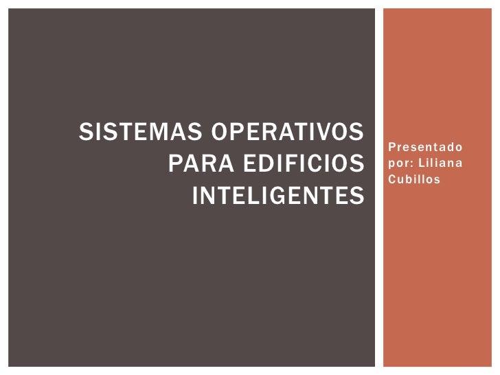 Presentado por: Liliana Cubillos<br />SISTEMAS OPERATIVOS PARA EDIFICIOS INTELIGENTES<br />