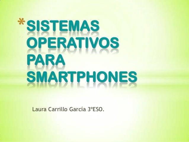 * SISTEMAS OPERATIVOS PARA SMARTPHONES Laura Carrillo García 3ºESO.