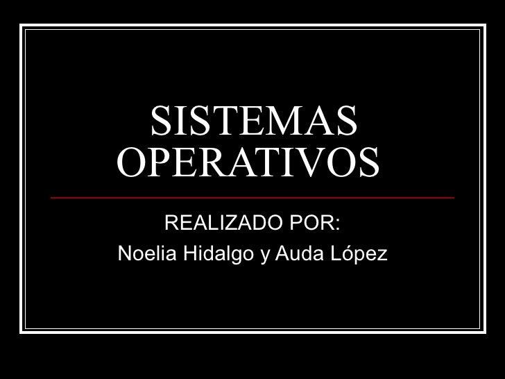 SISTEMAS OPERATIVOS  REALIZADO POR: Noelia Hidalgo y Auda López