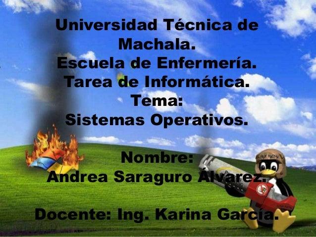 Universidad Técnica de Machala. Escuela de Enfermería. Tarea de Informática. Tema: Sistemas Operativos.  Nombre: Andrea Sa...