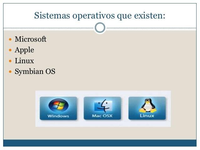 Sistemas operativos que existen:  Microsoft  Apple  Linux  Symbian OS