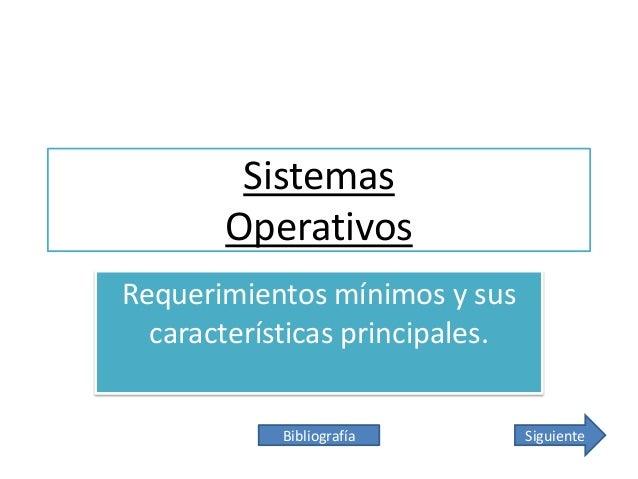 Sistemas Operativos Requerimientos mínimos y sus características principales. Bibliografía  Siguiente