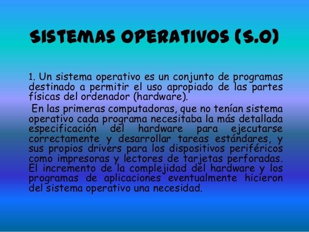Sistemas operativos (S.O) 1. Un sistema operativo es un conjunto de programas destinado a permitir el uso apropiado de las...