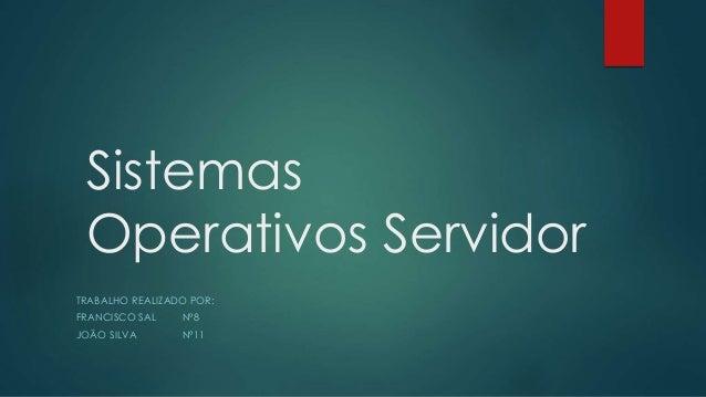 Sistemas Operativos Servidor TRABALHO REALIZADO POR: FRANCISCO SAL Nº8 JOÃO SILVA Nº11