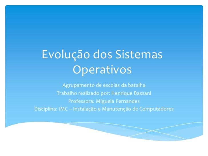 Evolução dos Sistemas Operativos<br />Agrupamento de escolas da batalha<br />Trabalho realizado por: Henrique Bassani<br /...