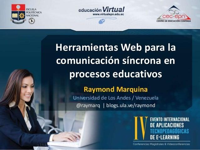 Herramientas Web para la  comunicación síncrona en  procesos educativos  Raymond Marquina  Universidad de Los Andes / Vene...