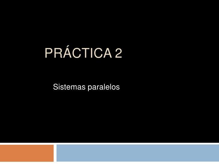 Práctica 2<br />Sistemas paralelos<br />