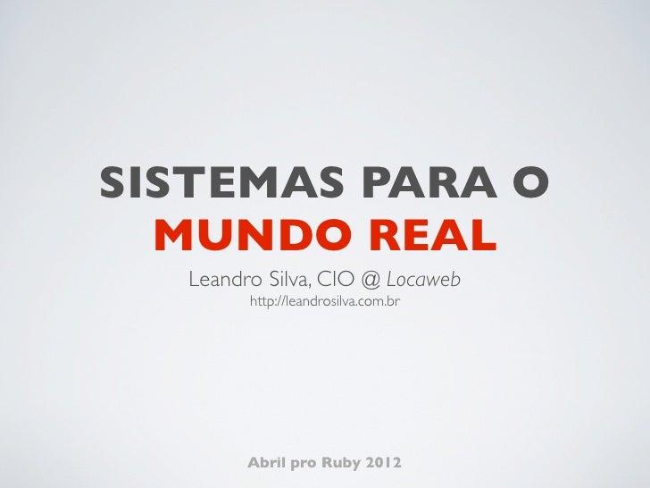 SISTEMAS PARA O  MUNDO REAL  Leandro Silva, CIO @ Locaweb        http://leandrosilva.com.br        Abril pro Ruby 2012
