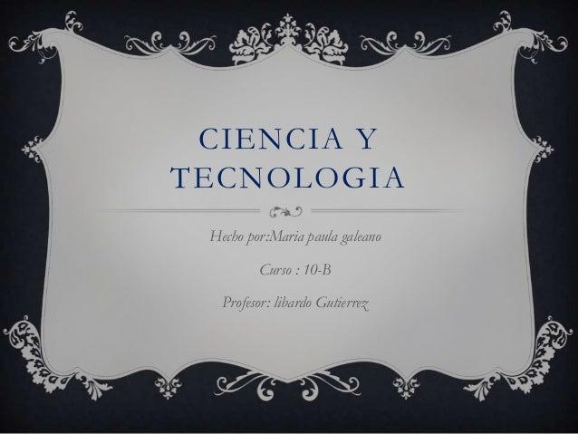 CIENCIA Y TECNOLOGIA Hecho por:Maria paula galeano Curso : 10-B Profesor: libardo Gutierrez