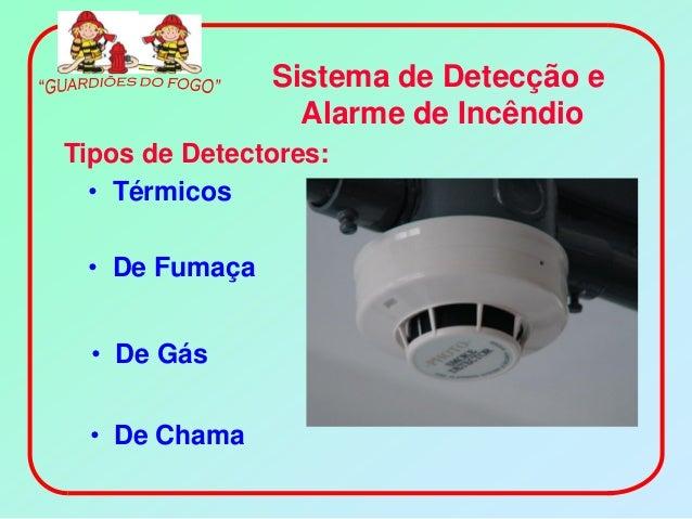 Sistema de Detecção e                 Alarme de IncêndioTipos de Detectores:  • Térmicos • De Fumaça  • De Gás • De Chama