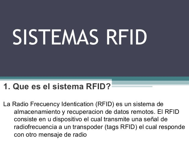 SISTEMAS RFID 1. Que es el sistema RFID? La Radio Frecuency Identication (RFID) es un sistema de almacenamiento y recupera...