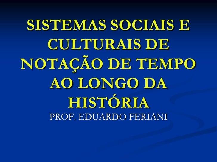 SISTEMAS SOCIAIS E   CULTURAIS DENOTAÇÃO DE TEMPO   AO LONGO DA     HISTÓRIA  PROF. EDUARDO FERIANI
