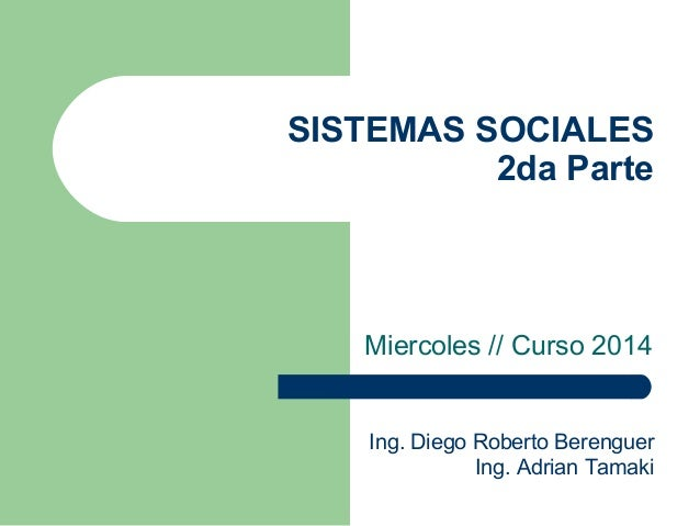 SISTEMAS SOCIALES 2da Parte Miercoles // Curso 2014 Ing. Diego Roberto Berenguer Ing. Adrian Tamaki