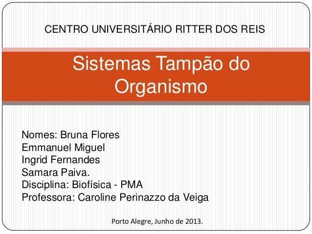 Sistemas Tampão do Organismo CENTRO UNIVERSITÁRIO RITTER DOS REIS Nomes: Bruna Flores Emmanuel Miguel Ingrid Fernandes Sam...