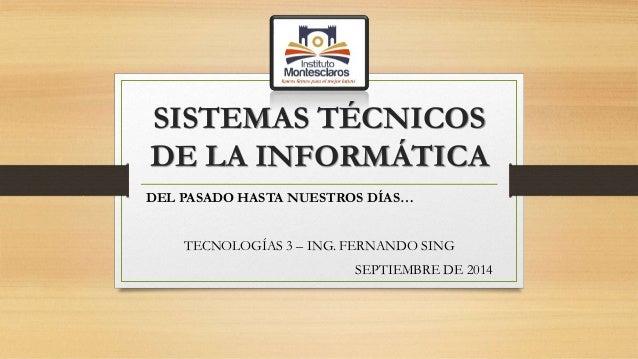 SISTEMAS TÉCNICOS  DE LA INFORMÁTICA  DEL PASADO HASTA NUESTROS DÍAS…  TECNOLOGÍAS 3 – ING. FERNANDO SING  SEPTIEMBRE DE 2...