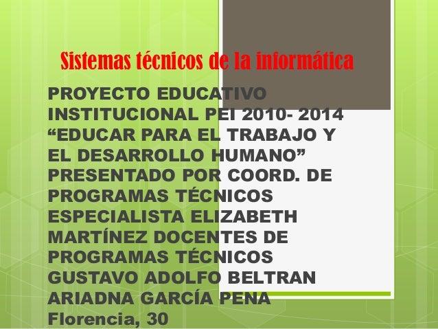 """Sistemas técnicos de la informáticaPROYECTO EDUCATIVOINSTITUCIONAL PEI 2010- 2014""""EDUCAR PARA EL TRABAJO YEL DESARROLLO HU..."""
