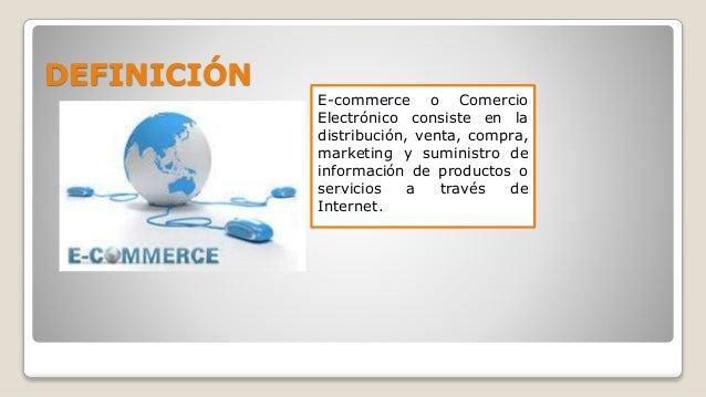 DEFINICIÓN E-commerce o Comercio Electrónico consiste en la distribución, venta, compra, marketing y suministro de informa...