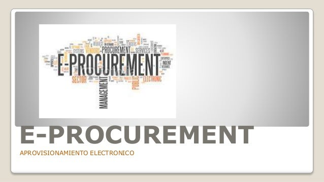 DEFINICIÓN E-procurement es la automatización de procesos internos y externos relacionados con el requerimiento, compra, s...