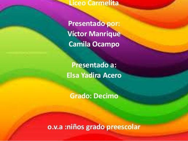 Liceo Carmelita Presentado por: Víctor Manrique Camila Ocampo Presentado a: Elsa Yadira Acero Grado: Decimo o.v.a :niños g...