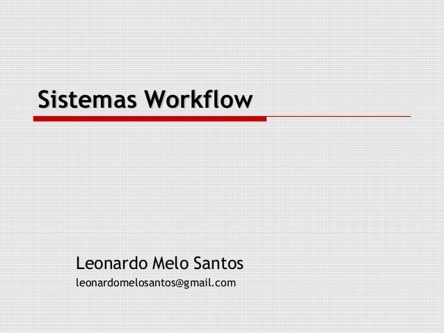 Sistemas Workflow   Leonardo Melo Santos   leonardomelosantos@gmail.com