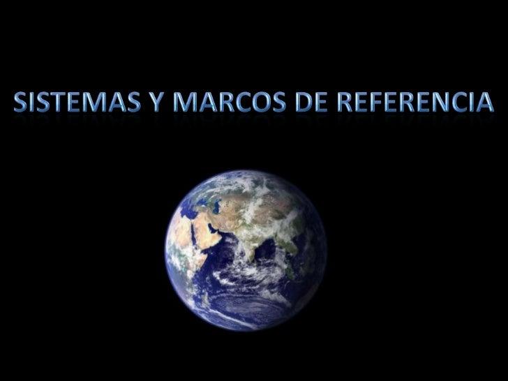 SISTEMAS Y MARCOS DE REFERENCIA<br />