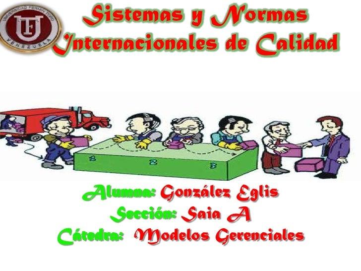 Sistemas y NormasInternacionales de Calidad  Alumna: González Eglis      Sección: Saia ACátedra: Modelos Gerenciales
