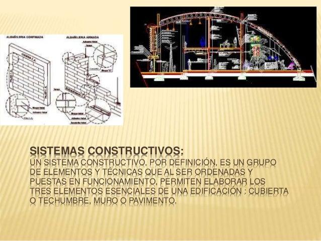 SISTEMAS CONSTRUCTIVOS: UN SISTEMA CONSTRUCTIVO, POR DEFINICIÓN, ES UN GRUPO DE ELEMENTOS Y TÉCNICAS QUE AL SER ORDENADAS ...