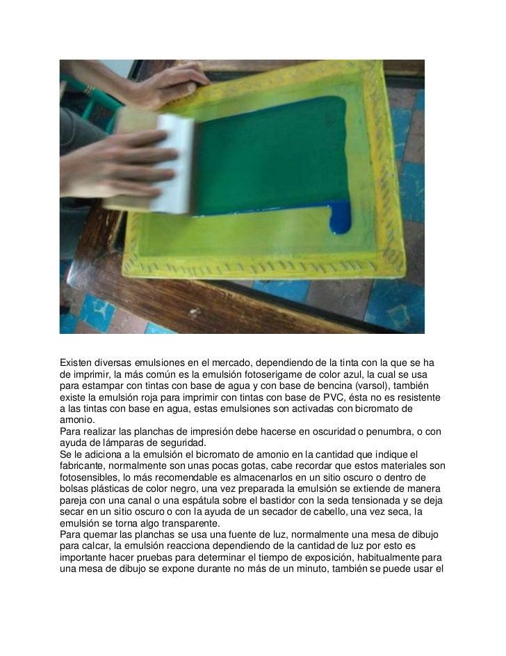 Existen diversas emulsiones en el mercado, dependiendo de la tinta con la que se hade imprimir, la más común es la emulsió...