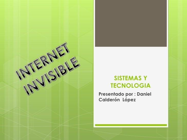 SISTEMAS Y TECNOLOGIA<br />Presentado por : Daniel Calderón  López<br />INTERNET <br />INVISIBLE<br />