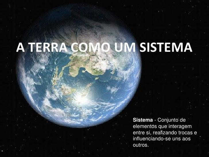 A TERRA COMO UM SISTEMA               Sistema - Conjunto de               elementos que interagem               entre si, ...