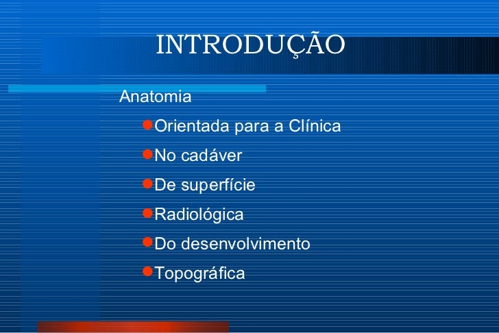 INTRODUÇÃO <ul><li>Anatomia </li></ul><ul><ul><li>Orientada para a Clínica </li></ul></ul><ul><ul><li>No cadáver </li></ul...