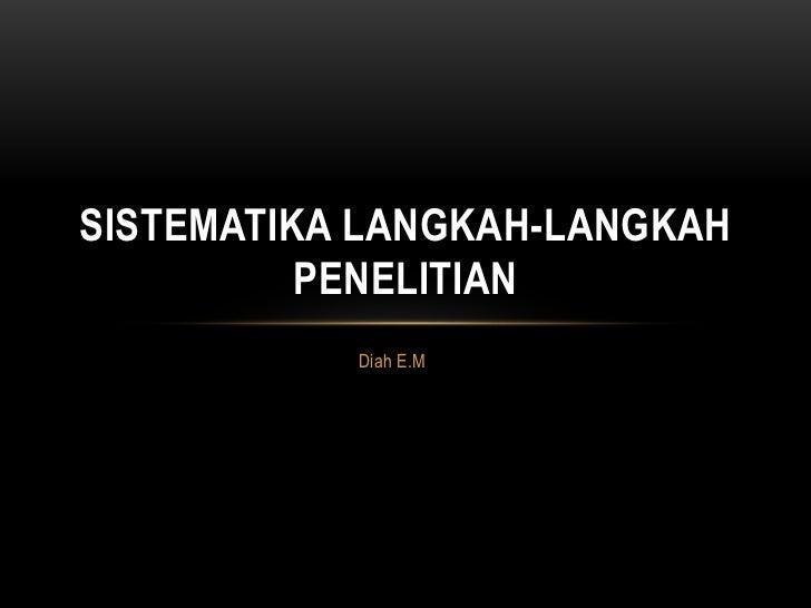 SISTEMATIKA LANGKAH-LANGKAH          PENELITIAN           Diah E.M