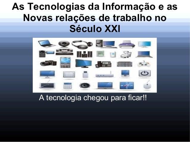 As Tecnologias da Informação e asNovas relações de trabalho noSéculo XXlA tecnologia chegou para ficar!!