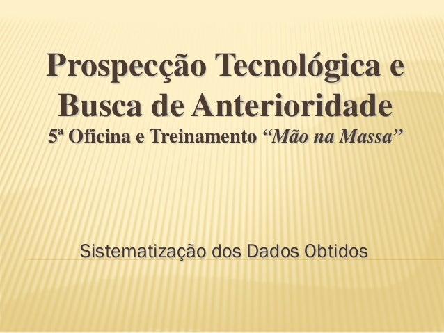 """Sistematização dos Dados Obtidos Prospecção Tecnológica e Busca de Anterioridade 5ª Oficina e Treinamento """"Mão na Massa"""""""