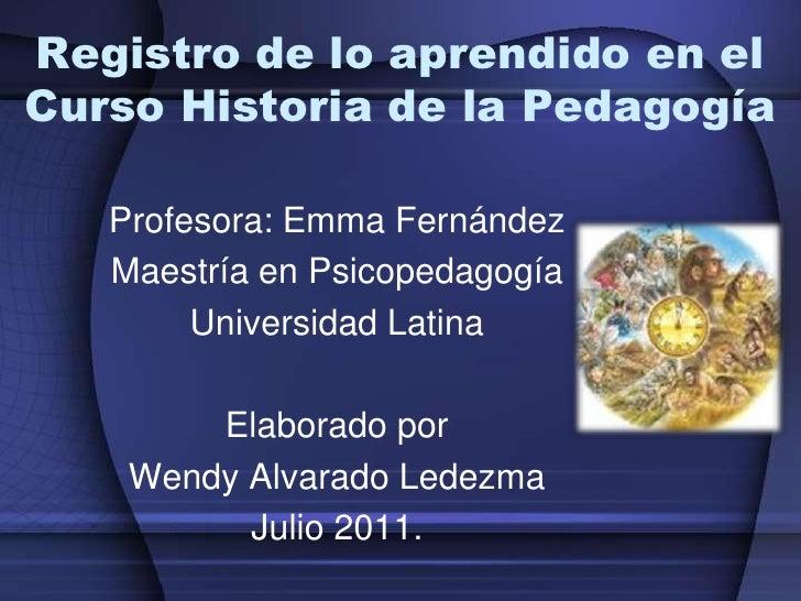 Registro de lo aprendido en elCurso Historia de la Pedagogía   Profesora: Emma Fernández   Maestría en Psicopedagogía     ...