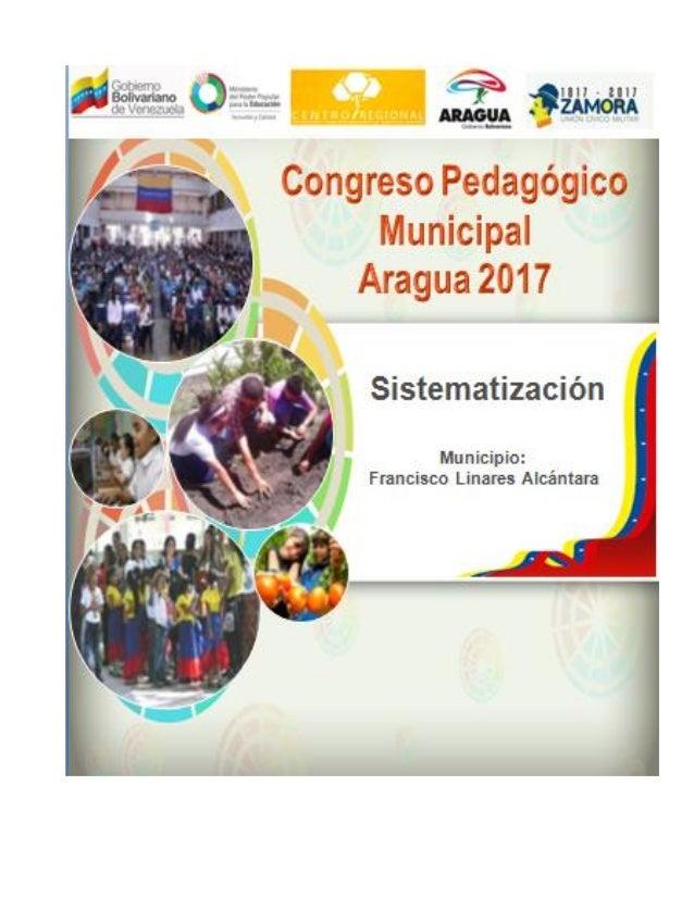 SISTEMATIZACIÓN DEL CONGRESO PEDAGÓGICO MUNICIPAL Fecha: 27/03/2017 Estado: Aragua Municipio/parroquia: Francisco Linares ...