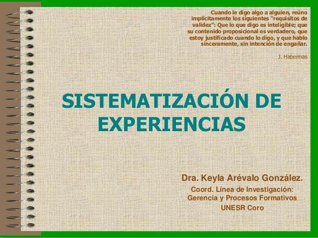 SISTEMATIZACIÓN DE EXPERIENCIAS Dra. Keyla Arévalo González. Coord. Línea de Investigación: Gerencia y Procesos Formativos...