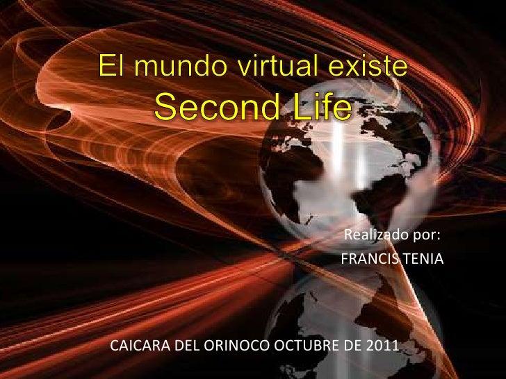 El mundo virtual existe Second Life<br />Realizado por:<br />FRANCIS TENIA<br />CAICARA DEL ORINOCO OCTUBRE DE 2011<br />