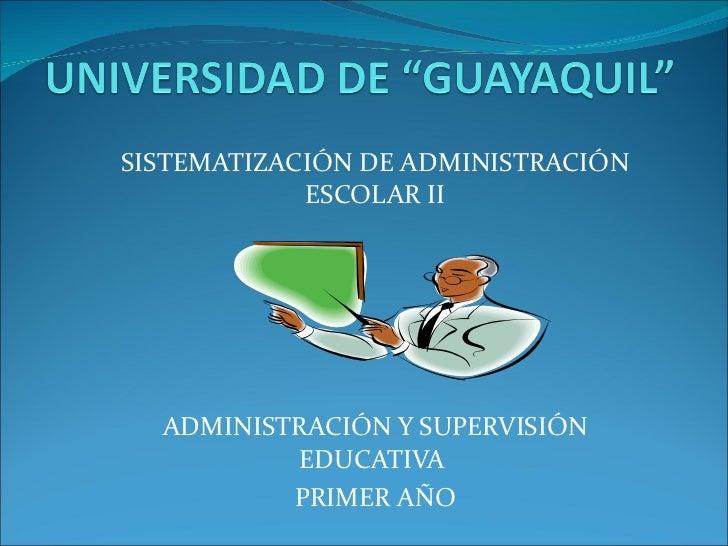 SISTEMATIZACIÓN DE ADMINISTRACIÓN ESCOLAR II ADMINISTRACIÓN Y SUPERVISIÓN EDUCATIVA  PRIMER AÑO